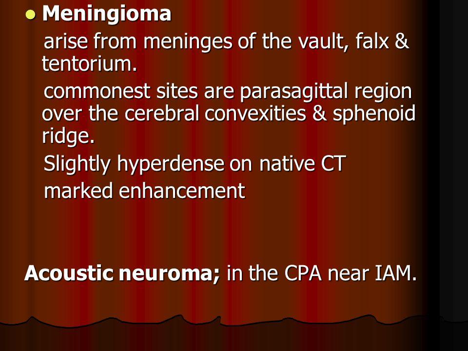 Meningioma Meningioma arise from meninges of the vault, falx & tentorium.