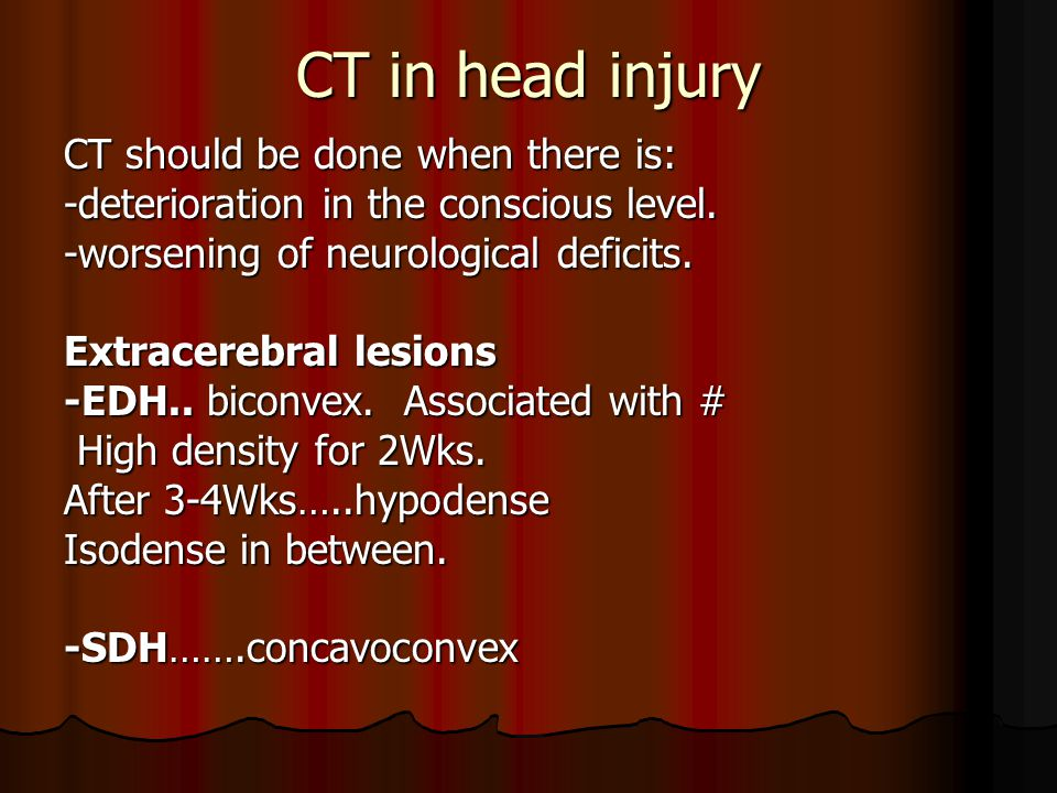 CT in head injury CT should be done when there is: -deterioration in the conscious level.