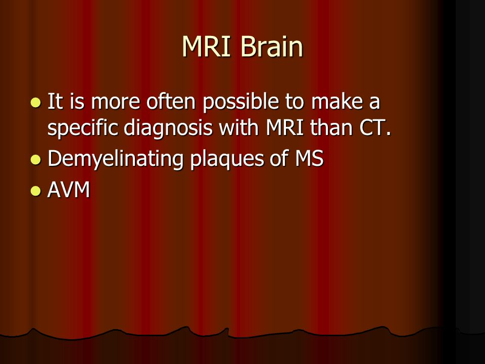 MRI Brain It is more often possible to make a specific diagnosis with MRI than CT.
