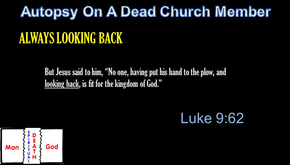 But Jesus said to him, No one, having put his hand to the plow, and looking back, is fit for the kingdom of God. Luke 9:62 ALWAYS LOOKING BACK