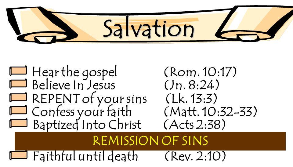 Salvation Hear the gospel (Rom. 10:17) Believe In Jesus (Jn. 8:24) REPENT of your sins (Lk. 13:3) Confess your faith(Matt. 10:32-33) Baptized Into Chr