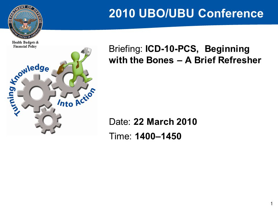 2010 UBO/UBU Conference Health Budgets & Financial Policy 1 Briefing: ICD-10-PCS, Beginning with the Bones – A Brief Refresher Date: 22 March 2010 Time: 1400–1450