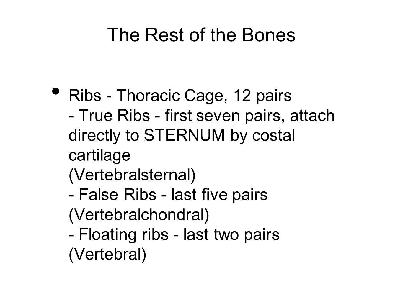 The Rest of the Bones Ribs - Thoracic Cage, 12 pairs - True Ribs - first seven pairs, attach directly to STERNUM by costal cartilage (Vertebralsternal
