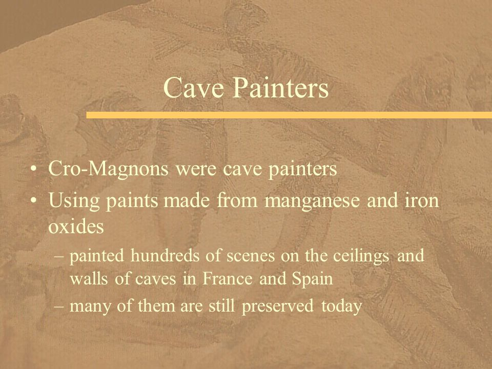 Cro-Magnons were cave painters Using paints made from manganese and iron oxides –painted hundreds of scenes on the ceilings and walls of caves in France and Spain –many of them are still preserved today Cave Painters