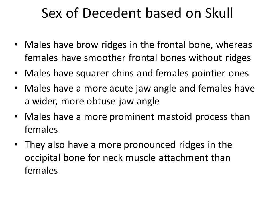 Sex of Decedent based on Skull Males have brow ridges in the frontal bone, whereas females have smoother frontal bones without ridges Males have squarer chins and females pointier ones Males have a more acute jaw angle and females have a wider, more obtuse jaw angle Males have a more prominent mastoid process than females They also have a more pronounced ridges in the occipital bone for neck muscle attachment than females
