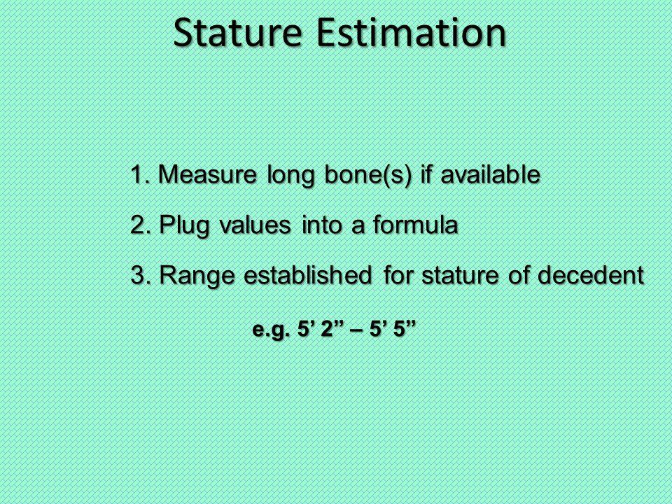 Stature Estimation 1. Measure long bone(s) if available 2.