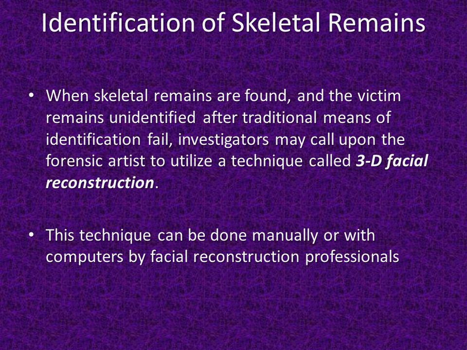 Identification of Skeletal Remains When skeletal remains are found, and the victim remains unidentified after traditional means of identification fail, investigators may call upon the forensic artist to utilize a technique called 3-D facial reconstruction.