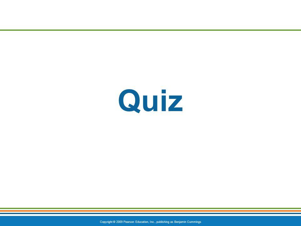 Copyright © 2009 Pearson Education, Inc., publishing as Benjamin Cummings Quiz