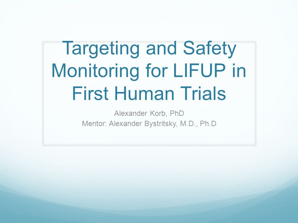 Targeting and Safety Monitoring for LIFUP in First Human Trials Alexander Korb, PhD Mentor: Alexander Bystritsky, M.D., Ph.D