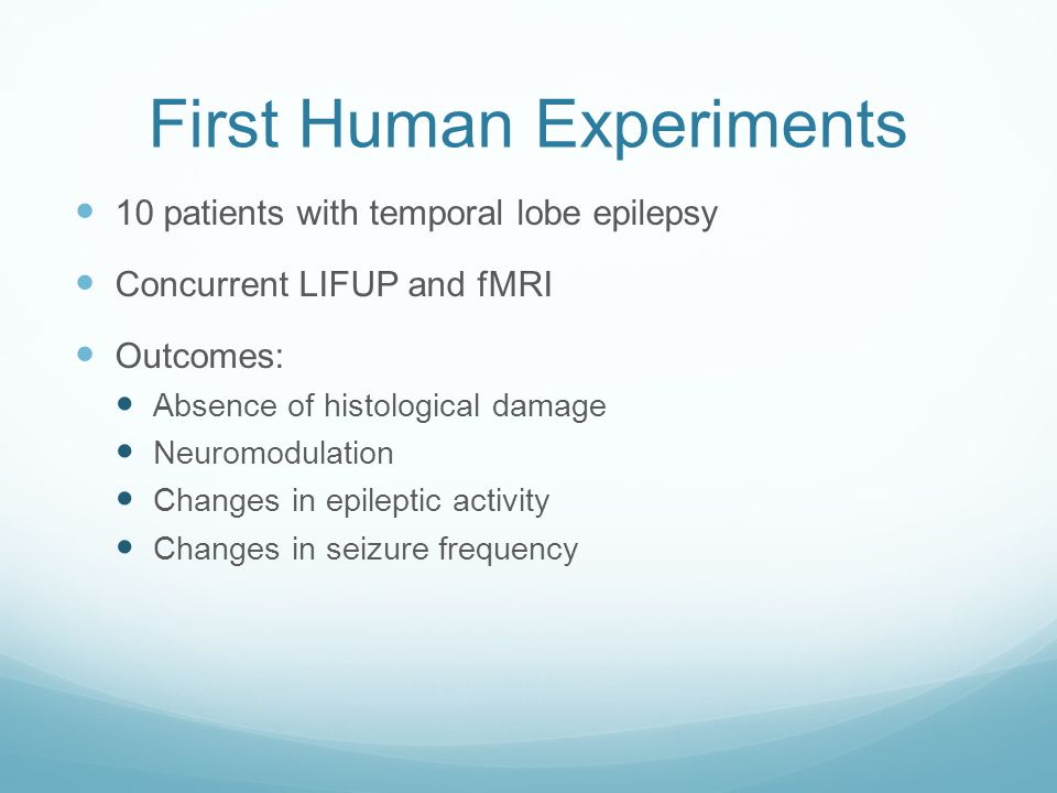 First Human Experiments 10 patients with temporal lobe epilepsy Concurrent LIFUP and fMRI Outcomes: Absence of histological damage Neuromodulation Cha