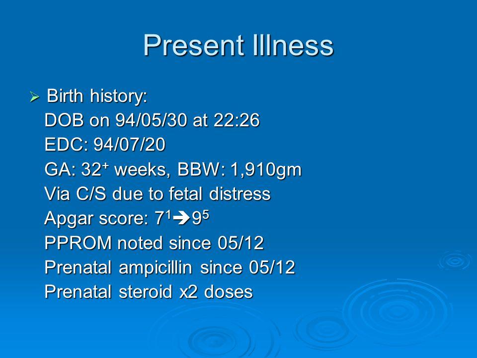 Present Illness  Birth history: DOB on 94/05/30 at 22:26 DOB on 94/05/30 at 22:26 EDC: 94/07/20 EDC: 94/07/20 GA: 32 + weeks, BBW: 1,910gm GA: 32 + weeks, BBW: 1,910gm Via C/S due to fetal distress Via C/S due to fetal distress Apgar score: 7 1  9 5 Apgar score: 7 1  9 5 PPROM noted since 05/12 PPROM noted since 05/12 Prenatal ampicillin since 05/12 Prenatal ampicillin since 05/12 Prenatal steroid x2 doses Prenatal steroid x2 doses