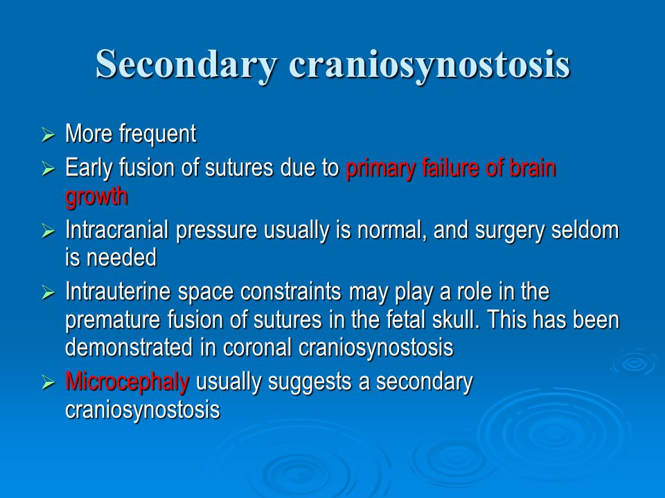 Secondary craniosynostosis  More frequent  Early fusion of sutures due to primary failure of brain growth  Intracranial pressure usually is normal, and surgery seldom is needed  Intrauterine space constraints may play a role in the premature fusion of sutures in the fetal skull.