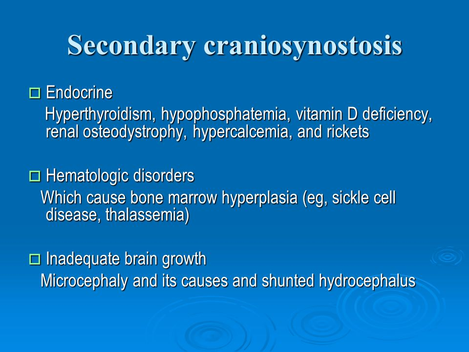 Secondary craniosynostosis  Endocrine Hyperthyroidism, hypophosphatemia, vitamin D deficiency, renal osteodystrophy, hypercalcemia, and rickets Hyperthyroidism, hypophosphatemia, vitamin D deficiency, renal osteodystrophy, hypercalcemia, and rickets  Hematologic disorders Which cause bone marrow hyperplasia (eg, sickle cell disease, thalassemia) Which cause bone marrow hyperplasia (eg, sickle cell disease, thalassemia)  Inadequate brain growth Microcephaly and its causes and shunted hydrocephalus Microcephaly and its causes and shunted hydrocephalus