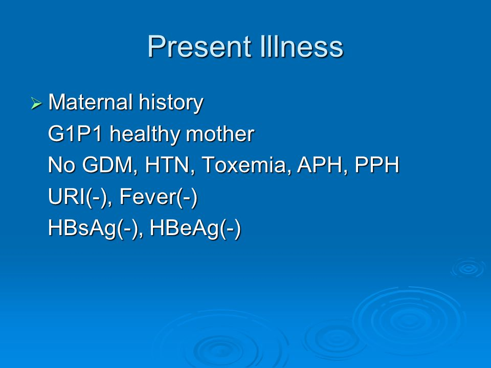 Present Illness  Maternal history G1P1 healthy mother G1P1 healthy mother No GDM, HTN, Toxemia, APH, PPH No GDM, HTN, Toxemia, APH, PPH URI(-), Fever(-) URI(-), Fever(-) HBsAg(-), HBeAg(-) HBsAg(-), HBeAg(-)