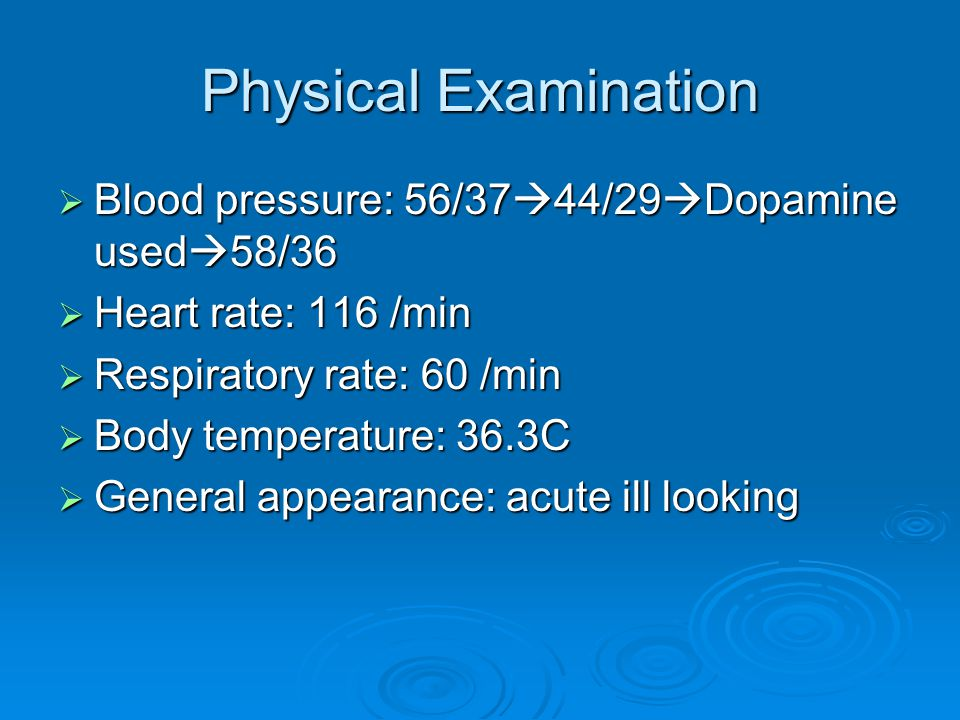 Physical Examination  Blood pressure: 56/37  44/29  Dopamine used  58/36  Heart rate: 116 /min  Respiratory rate: 60 /min  Body temperature: 36.3C  General appearance: acute ill looking