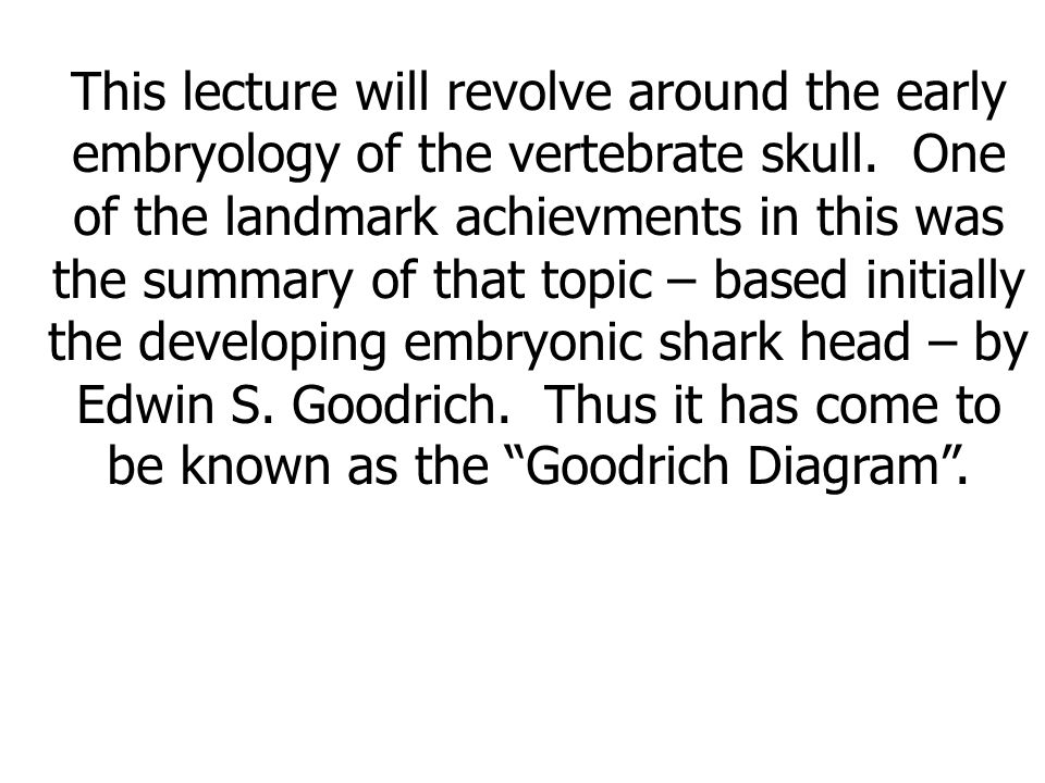This lecture will revolve around the early embryology of the vertebrate skull. One of the landmark achievments in this was the summary of that topic –