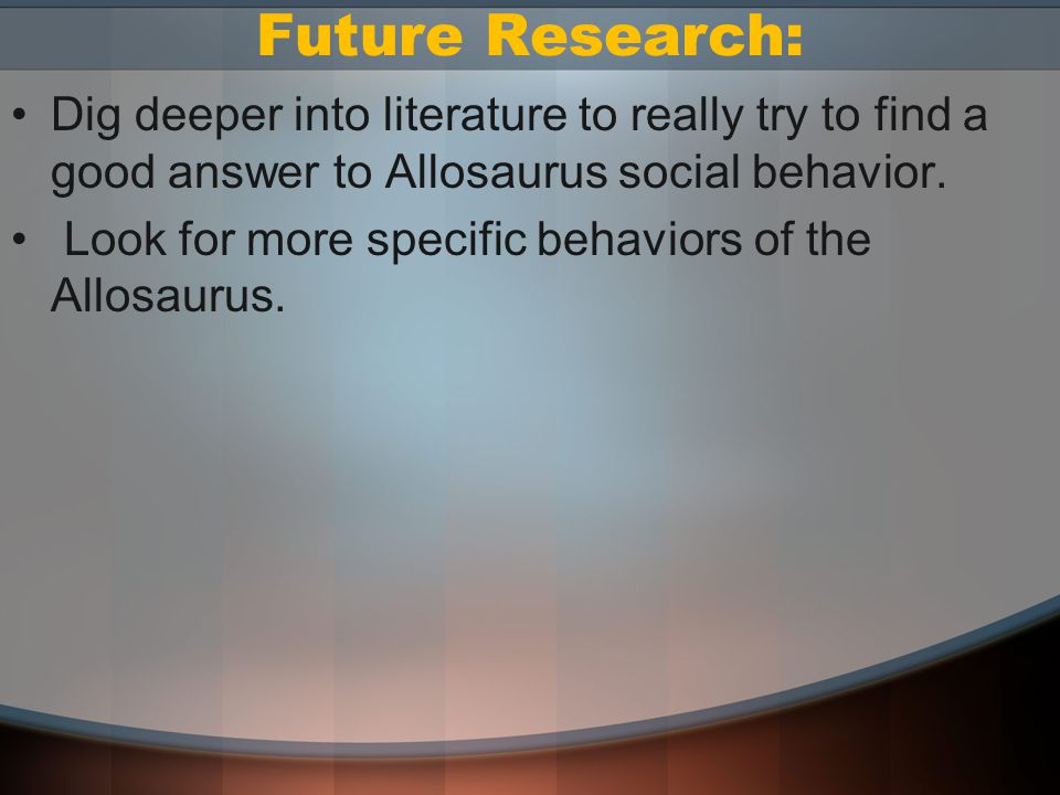Future Research: Dig deeper into literature to really try to find a good answer to Allosaurus social behavior.