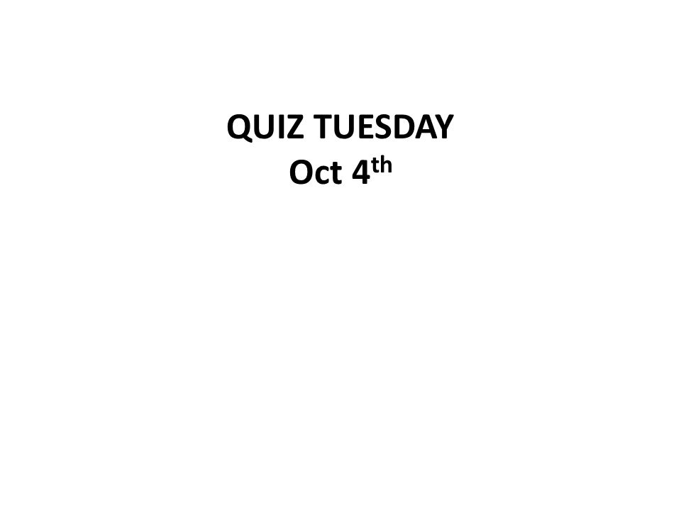 QUIZ TUESDAY Oct 4 th