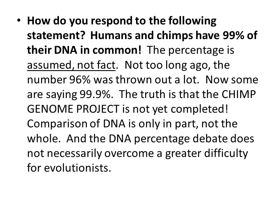 How do you respond to the following statement. Humans and chimps have 99% of their DNA in common.