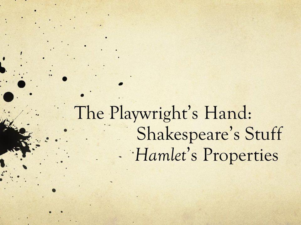 The Playwright's Hand: Shakespeare's Stuff Hamlet 's Properties