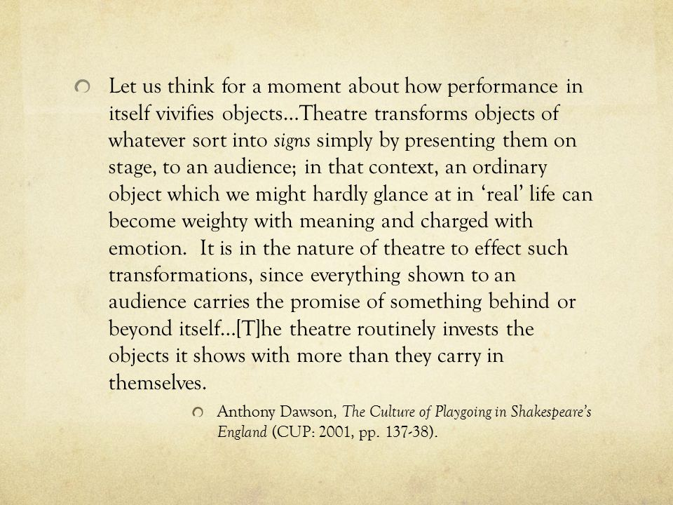Let us think for a moment about how performance in itself vivifies objects…Theatre transforms objects of whatever sort into signs simply by presenting them on stage, to an audience; in that context, an ordinary object which we might hardly glance at in 'real' life can become weighty with meaning and charged with emotion.
