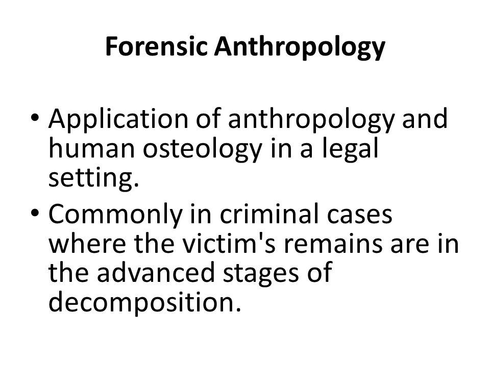 Forensic Anthropology Application of anthropology and human osteology in a legal setting.
