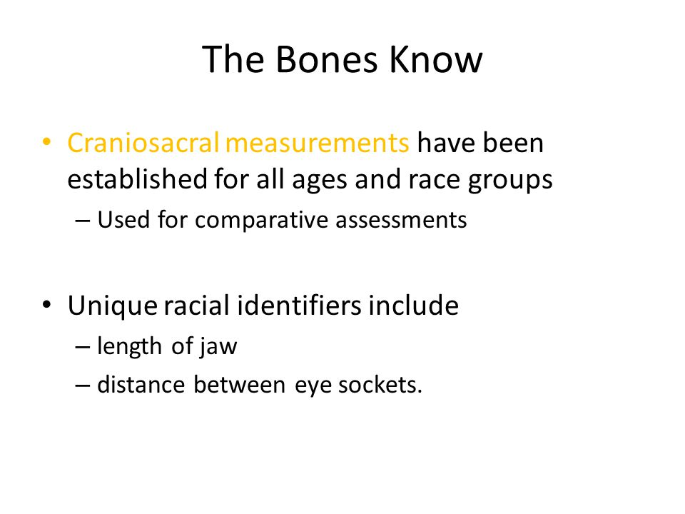The Bones Know Craniosacral measurements have been established for all ages and race groups – Used for comparative assessments Unique racial identifiers include – length of jaw – distance between eye sockets.
