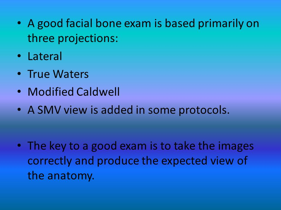 A good facial bone exam is based primarily on three projections: Lateral True Waters Modified Caldwell A SMV view is added in some protocols.