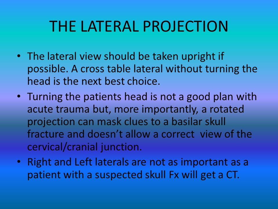 THE LATERAL PROJECTION The lateral view should be taken upright if possible. A cross table lateral without turning the head is the next best choice. T