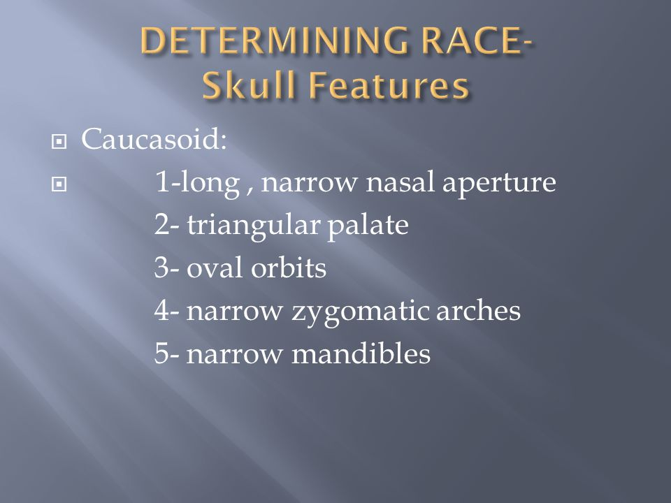  Caucasoid:  1-long, narrow nasal aperture 2- triangular palate 3- oval orbits 4- narrow zygomatic arches 5- narrow mandibles