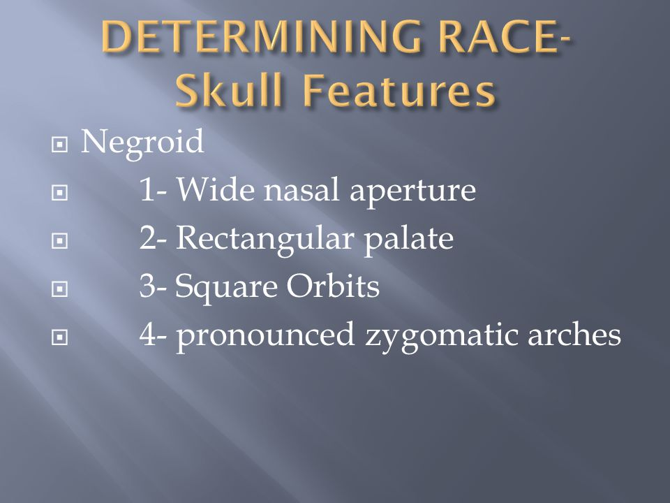  Negroid  1- Wide nasal aperture  2- Rectangular palate  3- Square Orbits  4- pronounced zygomatic arches