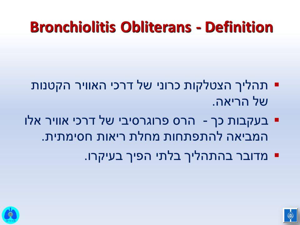 Bronchiolitis Obliterans - Definition  תהליך הצטלקות כרוני של דרכי האוויר הקטנות של הריאה.  בעקבות כך - הרס פרוגרסיבי של דרכי אוויר אלו המביאה להתפת