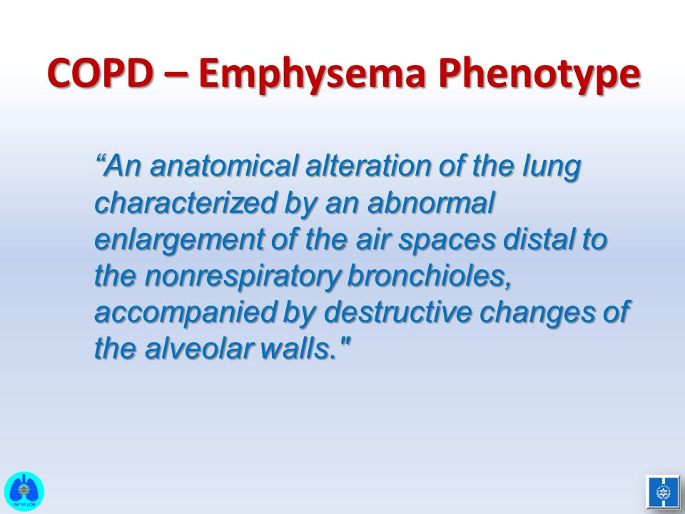 """COPD – Emphysema Phenotype """"An anatomical alteration of the lung characterized by an abnormal enlargement of the air spaces distal to the nonrespirato"""