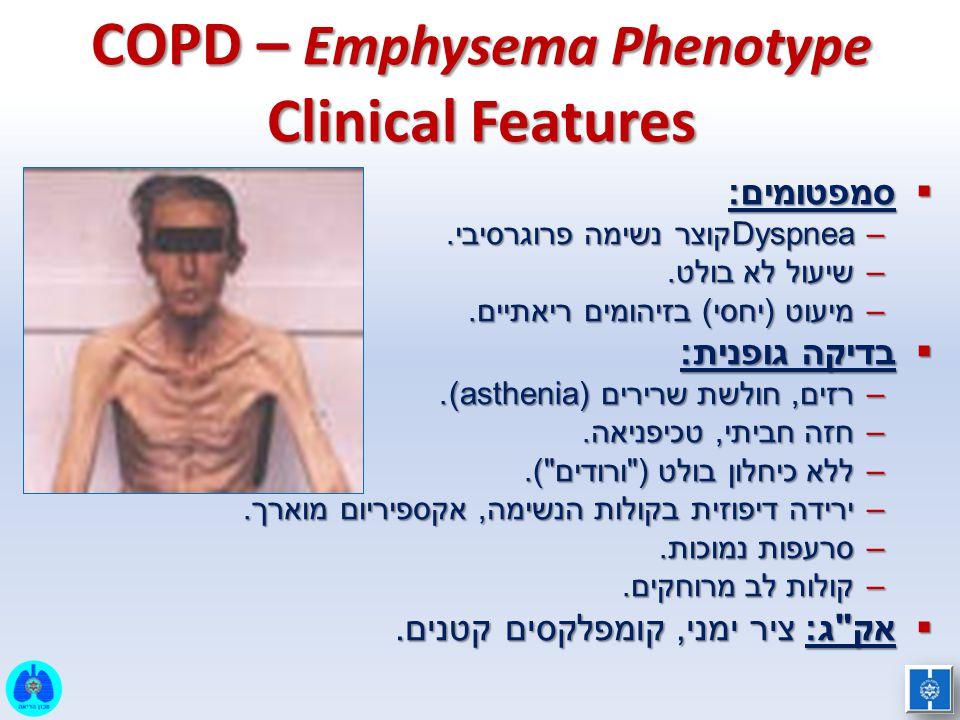 COPD – Emphysema Phenotype Clinical Features  סמפטומים: –Dyspneaקוצר נשימה פרוגרסיבי. –שיעול לא בולט. –מיעוט (יחסי) בזיהומים ריאתיים.  בדיקה גופנית: