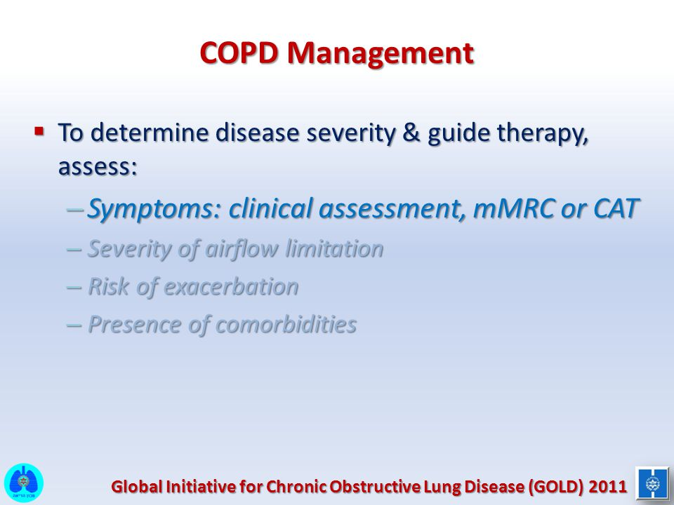 COPD Management  To determine disease severity & guide therapy, assess: – Symptoms: clinical assessment, mMRC or CAT – Severity of airflow limitation