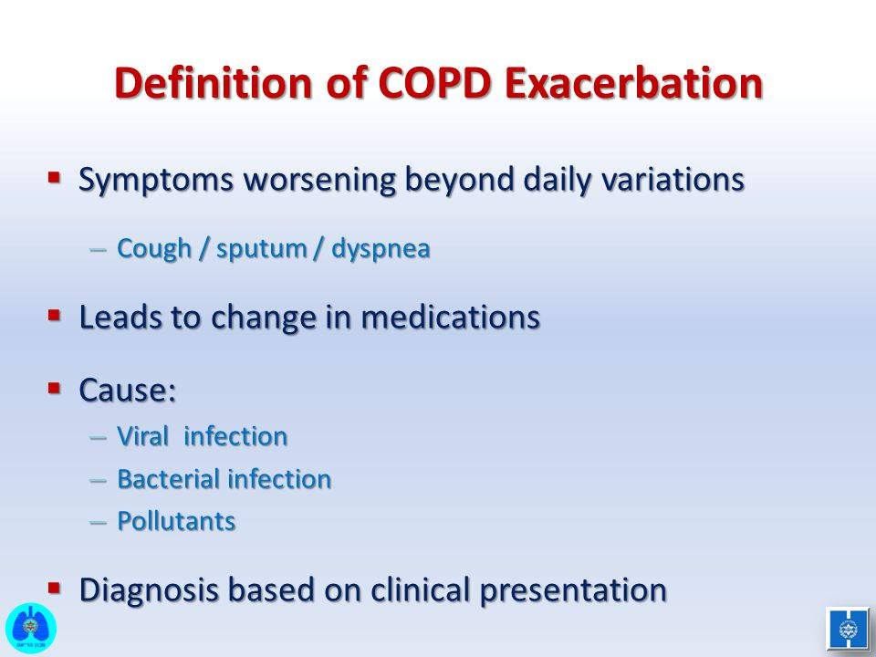 Definition of COPD Exacerbation  Symptoms worsening beyond daily variations – Cough / sputum / dyspnea  Leads to change in medications  Cause: – Vi