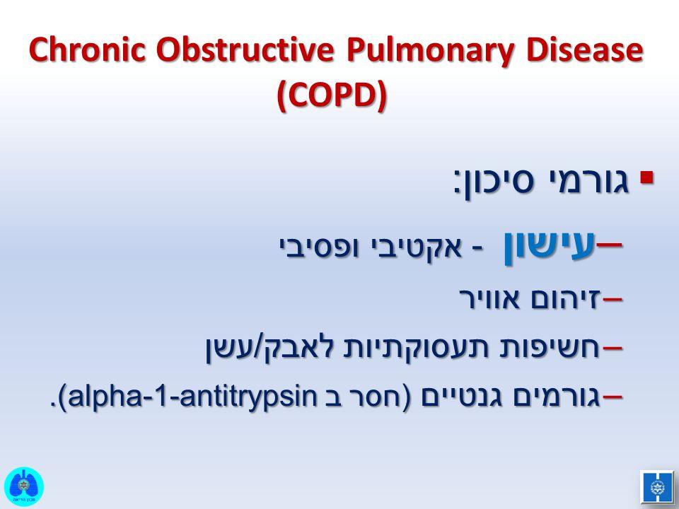 Chronic Obstructive Pulmonary Disease (COPD)  גורמי סיכון: –עישון - אקטיבי ופסיבי –זיהום אוויר –חשיפות תעסוקתיות לאבק/עשן –גורמים גנטיים (חסר ב alpha