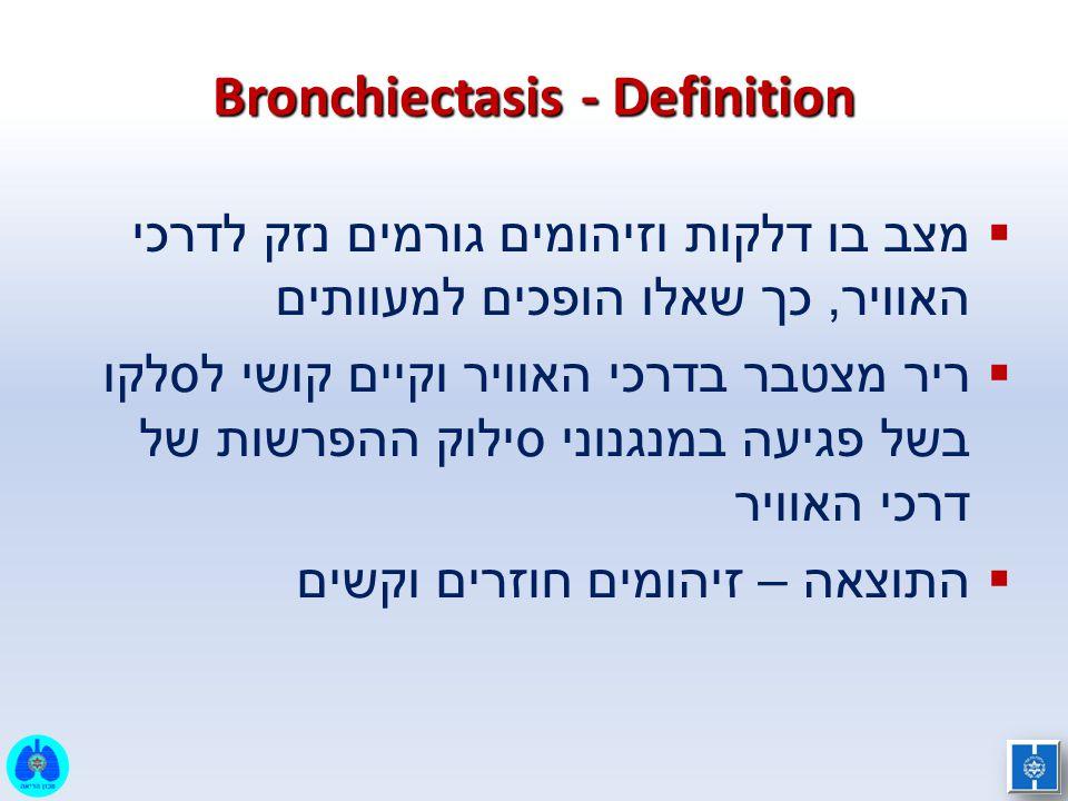 Bronchiectasis - Definition  מצב בו דלקות וזיהומים גורמים נזק לדרכי האוויר, כך שאלו הופכים למעוותים  ריר מצטבר בדרכי האוויר וקיים קושי לסלקו בשל פגי