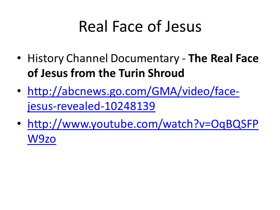 Real Face of Jesus History Channel Documentary - The Real Face of Jesus from the Turin Shroud http://abcnews.go.com/GMA/video/face- jesus-revealed-10248139 http://abcnews.go.com/GMA/video/face- jesus-revealed-10248139 http://www.youtube.com/watch?v=OqBQSFP W9zo http://www.youtube.com/watch?v=OqBQSFP W9zo