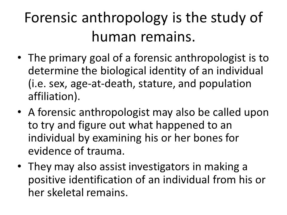 Forensic anthropology is the study of human remains.