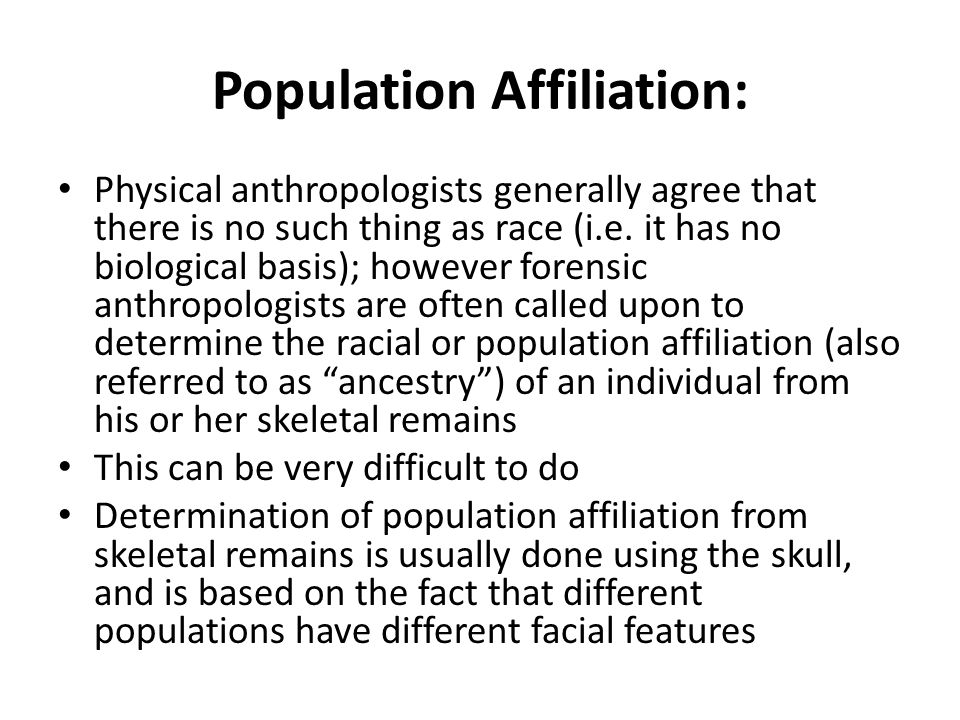 Population Affiliation: Physical anthropologists generally agree that there is no such thing as race (i.e.