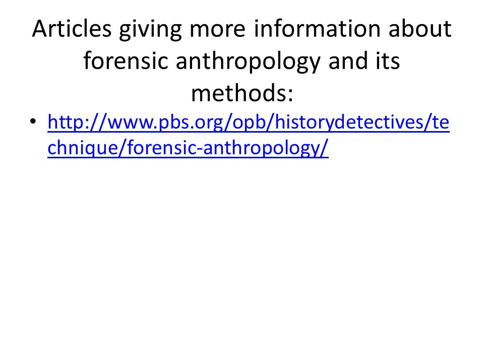 Articles giving more information about forensic anthropology and its methods: http://www.pbs.org/opb/historydetectives/te chnique/forensic-anthropology/ http://www.pbs.org/opb/historydetectives/te chnique/forensic-anthropology/