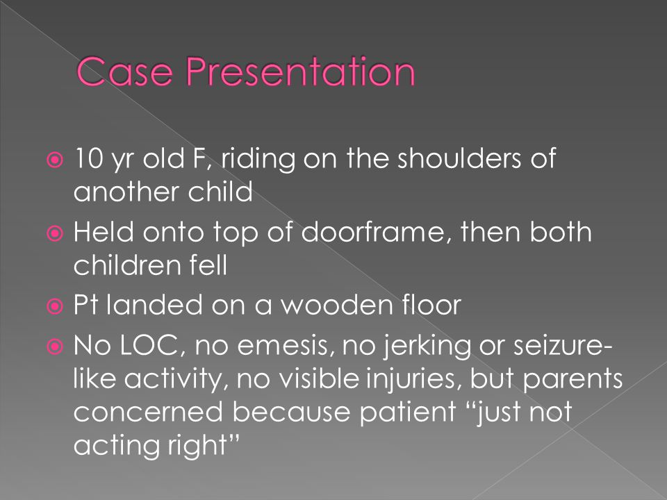  10 yr old F, riding on the shoulders of another child  Held onto top of doorframe, then both children fell  Pt landed on a wooden floor  No LOC, no emesis, no jerking or seizure- like activity, no visible injuries, but parents concerned because patient just not acting right