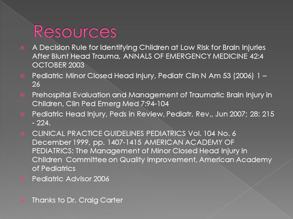  A Decision Rule for Identifying Children at Low Risk for Brain Injuries After Blunt Head Trauma, ANNALS OF EMERGENCY MEDICINE 42:4 OCTOBER 2003  Pediatric Minor Closed Head Injury, Pediatr Clin N Am 53 (2006) 1 – 26  Prehospital Evaluation and Management of Traumatic Brain Injury in Children, Clin Ped Emerg Med 7:94-104  Pediatric Head Injury, Peds in Review, Pediatr.