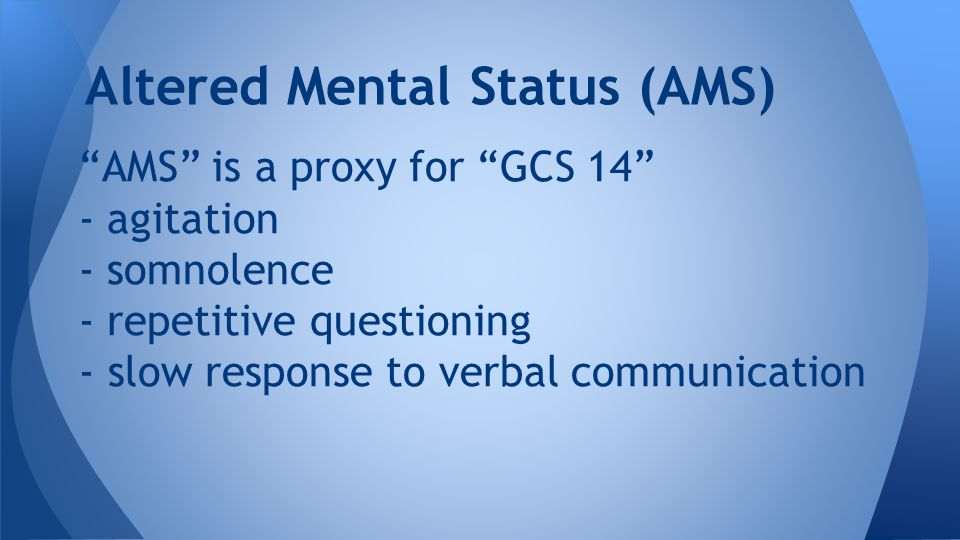 AMS is a proxy for GCS 14 - agitation - somnolence - repetitive questioning - slow response to verbal communication Altered Mental Status (AMS)