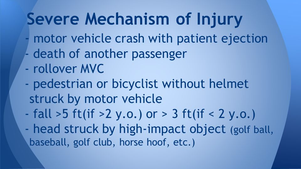- motor vehicle crash with patient ejection - death of another passenger - rollover MVC - pedestrian or bicyclist without helmet struck by motor vehicle - fall >5 ft(if >2 y.o.) or > 3 ft(if < 2 y.o.) - head struck by high-impact object (golf ball, baseball, golf club, horse hoof, etc.) Severe Mechanism of Injury