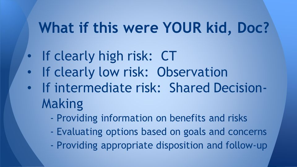 What if this were YOUR kid, Doc? If clearly high risk: CT If clearly low risk: Observation If intermediate risk: Shared Decision- Making - Providing i
