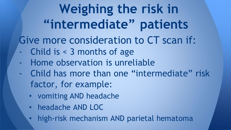 Give more consideration to CT scan if: -Child is < 3 months of age -Home observation is unreliable -Child has more than one intermediate risk factor, for example: vomiting AND headache headache AND LOC high-risk mechanism AND parietal hematoma Weighing the risk in intermediate patients