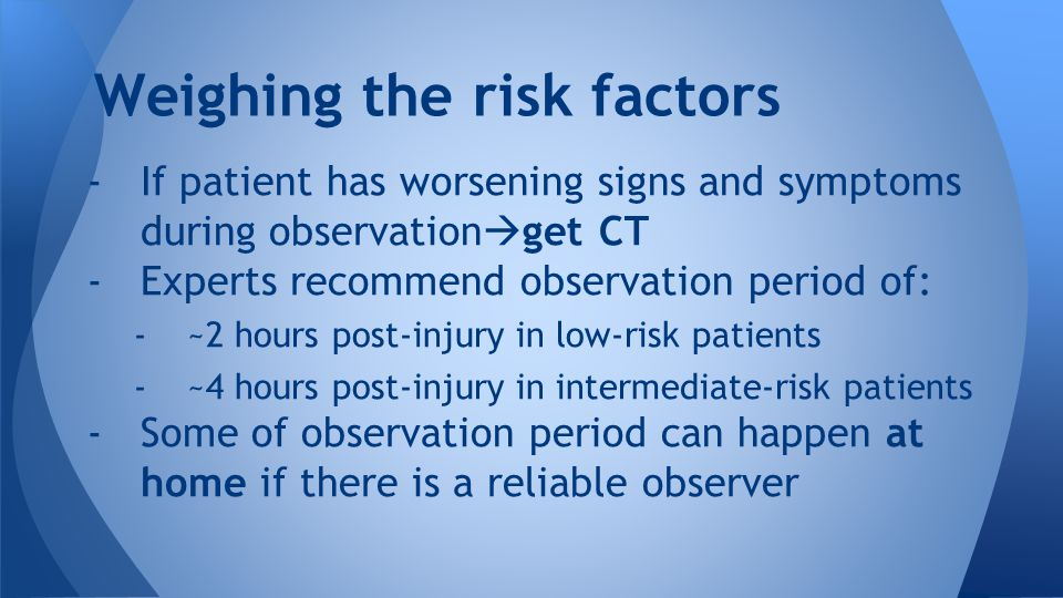 -If patient has worsening signs and symptoms during observation  get CT -Experts recommend observation period of: -~2 hours post-injury in low-risk patients -~4 hours post-injury in intermediate-risk patients -Some of observation period can happen at home if there is a reliable observer Weighing the risk factors