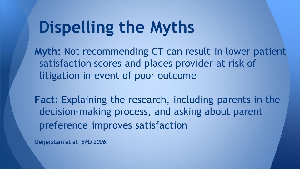 Dispelling the Myths Myth: Not recommending CT can result in lower patient satisfaction scores and places provider at risk of litigation in event of poor outcome Fact: Explaining the research, including parents in the decision-making process, and asking about parent preference improves satisfaction Geijerstam et al.
